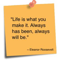 """eleanor roosevelt quotes - Google Search """"Life is what you make it. Always has been, always will be.""""-Eleanor Roosevelt"""