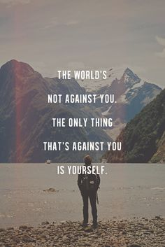The world's not against you. The only thing that's against you is yourself. thedailyquotes.com