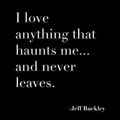 """I love anything that haunts me... and never leaves."" - Jeff Buckley #quotes #writing"