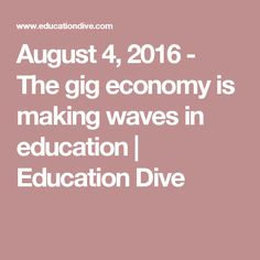 August 4, 2016 - The gig economy is making waves in education   Education Dive
