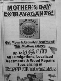Get mom a termite treatment for mothers day?????? are you daffed?????