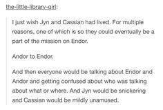 I wish that Jyn and Cassian had lived. For multiple reasons, one of which is so they could eventually be a part of the mission on Endor. Andor to Endor. And then everyone would be talking about Endor and Andor and getting confused about who was talking about what or where. And Jyn would be snickering and Cassian would be mildly unamused.