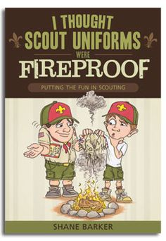 I Thought Scout Uniforms Were Fireproof! Putting the Fun in Scouting by Shane Barker. Nonfiction. Book Cover.