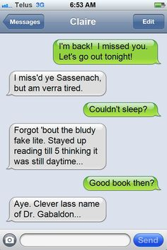 OUTLANDER TODAY MEME #27: JAMIE AND CLAIRE TEXTS Check out more on: http://parcaschosen.blogspot.ca/2014/03/jamie-claire-texts-my-outlander-today.html  Buy the wee eBookie on Amazon: http://www.amazon.com/OUTLANDER-TODAY-JAMIE-CLAIRE-TEXTS-ebook/dp/B00JE2OT6Q/ref=sr_1_2?s=digital-text&ie=UTF8&qid=1397589375&sr=1-2&keywords=denise+sevier+fries