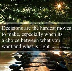 What's right is what you need. You need to make those hard decisions to grow stronger as a person.