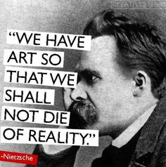 Frederick Nietzsche: We have art so that we shall not die of reality. - Noi abbiamo l'arte di modo che noi non dobbiamo morire di realtà. Friedrich Nietzsche, Frederick Nietzsche Quotes, Words Quotes, Me Quotes, Motivational Quotes, Inspirational Quotes, Sayings, Strong Quotes, Attitude Quotes