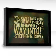 You can't talk your way out of a problem you behaved your way into!