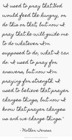 I used to pray that God would feed the hungry, or do this or that, but now I pray that he will guide me to do whatever I'm supposed to do, what I can do. I used to pray for answers, but now I'm praying for strength. I used to believe that prayer changes things, but now I know that prayer changes us and we change things.  Mother Teresa