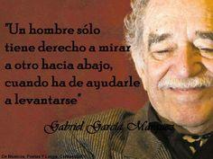 """""""Un hombre sólo tiene derecho a mirara a otro hacia abajo,cuando ha de ayudarle a levantarse"""" Gabriel García Márquez . . . .Gloria Amaya"""