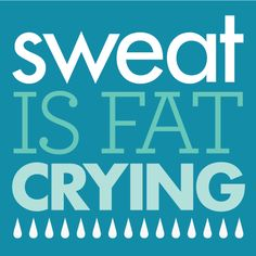 Sweat is fat crying. Make it weep!
