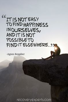 Inspirational Quote: It is not easy to find happiness in ourselves, and it is not possible to find it elsewhere. – Agnes Repplier Follow: https://www.pinterest.com/recoveryexpert