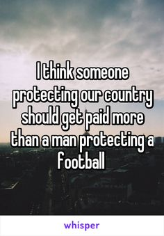 I think someone protecting our country should get paid more than a man protecting a football