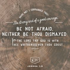 9 Have not I commanded thee? Be strong and of a good courage; be not afraid, neither be thou dismayed: for the Lord thy God is with thee whithersoever thou goest Joshua Bible Verses Kjv, Favorite Bible Verses, Scripture Quotes, Faith Quotes, Godly Quotes, Prayer Scriptures, Wisdom Quotes, 5 Solas, Bible Software