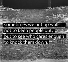 Sometimes we put up walls not to keep people out, but to see who cares enough to knock them down... WOW! What an incredible concept.