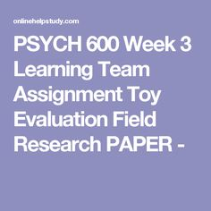 PSYCH 600 Week 3 Learning Team Assignment Toy Evaluation Field Research PAPER -