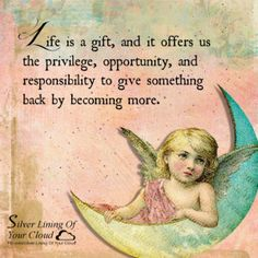 Life is a gift, and it offers us the privilege, opportunity, and responsibility to give something back by becoming more. ~Tony Robbins _More fantastic quotes on: https://www.facebook.com/SilverLiningOfYourCloud  _Follow my Quote Blog on: http://silverliningofyourcloud.wordpress.com/