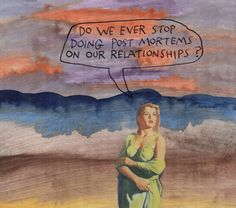 Do we ever stop doing post mortems on our relationships? – Michael Lipsey