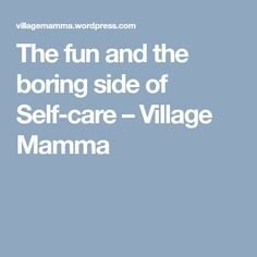The fun and the boring side of Self-care – Village Mamma