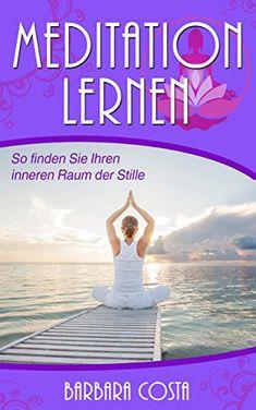 Meditation lernen: Meditation für Anfänger-So finden Sie Ihren inneren Raum der Stille. Stress abbauen und Achtsamkeit erreichen durch die Meditation.