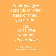 What you give depends on what state you're in. You can't give what you do not have. If you are negative, you give negativity. If you are full of joy, you give joy. If you are impatient, you give impatience. If you are rested, you create rest.  www.poweryourparenting.com