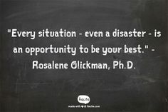 """Every situation - even a disaster - is an opportunity to be your best.""  - Rosalene Glickman, Ph.D. #Optimism"