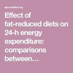 Effect of fat-reduced diets on 24-h energy expenditure: comparisons between…