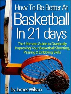 AmazonSmile: How to Be Better At Basketball in 21 days: The Ultimate Guide to Drastically Improving Your Basketball Shooting, Passing and Dribbling Skills eBook: James Wilson, Basketball: Kindle Store