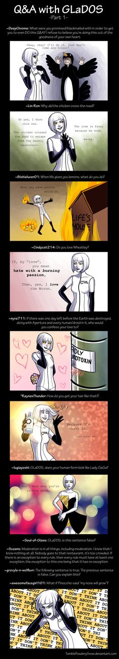 Q and A With GLaDOS by TwinklePowderySnow.I'm going on a portal binge now, if everyone couldn't tell. Please, send a therapist! The Feels are too strong! Portal Art, Aperture Science, You Monster, Team Fortress, Skyrim, Funny Comics, Game Art, Nerdy, Videos