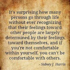 """""""It's surprising how many persons go through life without ever recognizing that their feelings toward other people are largely determined by their feelings toward themselves, and if you're not comfortable within yourself, you can't be comfortable with others.""""  -Sidney J. Harris"""