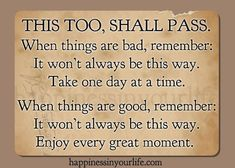 THIS TOO, SHALL PASS When things are bad, remember: it won't always be this way. Take one day at a time. When things are good, remember: It won't always be this way. Enjoy every great moment.