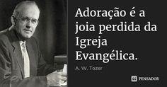 Adoração é a joia perdida da Igreja Evangélica.... Frase de A. W. Tozer.