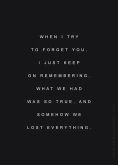 when i try to forget you i just keep on remembering. what we had was so true, and somehow we lost everything
