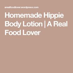 Homemade Hippie Body Lotion | A Real Food Lover