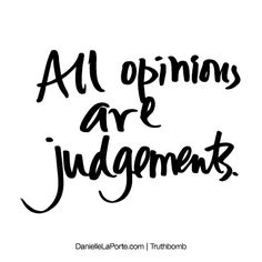 All opinions are judgements. Subscribe: DanielleLaPorte.com #Truthbomb #Words #Quotes