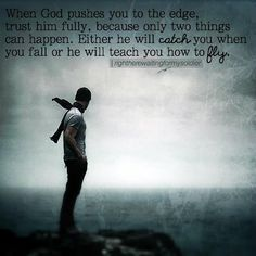 """""""When God pushes you to the edge, trust him fully, because only two things can happen. Either he will catch you when you fall or he will teach you how to fly."""" My God is trustworthy. Faith Quotes, Bible Quotes, Bible Verses, Motivational Quotes, Inspirational Quotes, Fly Quotes, Quotes Pics, Wisdom Quotes, Religious Quotes"""