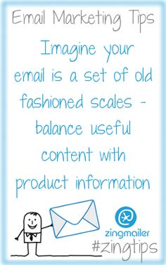 Email Marketing Tips :  Imagine your email is a set of old fashioned scales - balance useful content with product information. More great email marketing tips from zingmailer. www.zingmailer.com. Look out for our #zingtips tweets on twitter.