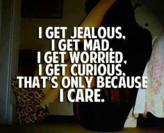 Read Complete I get jealous. I get mad. i get worried. i get curious, that's only because i care.