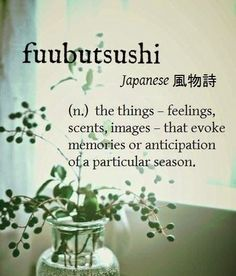 fuubutsushi [Japanese 風物詩] ~ (n.) the things – feelings, scents, images – that evoke memories or anticipation of a particular season ~ The scent of jasmine in August reminding us that a new Spring is about to begin. The Words, Weird Words, Cool Words, Unusual Words, Unique Words, Pretty Words, Beautiful Words, Beautiful Japanese Words, Aesthetic Words
