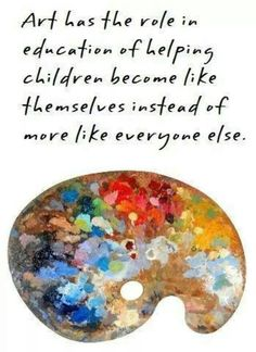 Art has the role in education of helping children become like themselves instead of more like everyone else.