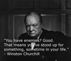You have enemies? Good. That means you stood up for something, some time in your life. -Winston Churchill