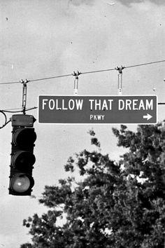 Follow ur dreams, no matter how crazy or unbelievable it may seem