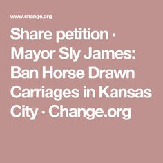 Share petition · Mayor Sly James: Ban Horse Drawn Carriages in Kansas City · Change.org