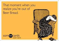 This would be horrible! Contact me at trisha.whorton@gmail.com to replenish your Tastefully Simple Bountiful Beer Bread before you're out!