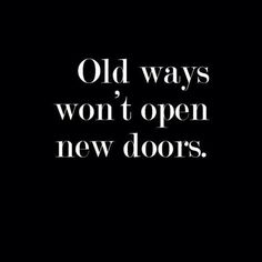 Especially true if someone is complaining about having missed opportunities and not being able to have new ones reveal themselves. This reminds me to always try something new and find new ways to attain my goals.