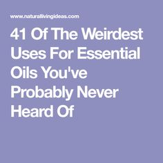 41 Of The Weirdest Uses For Essential Oils You've Probably Never Heard Of