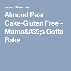 Almond Pear Cake-Gluten Free - Mama's Gotta Bake