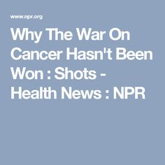 Why The War On Cancer Hasn't Been Won : Shots - Health News : NPR