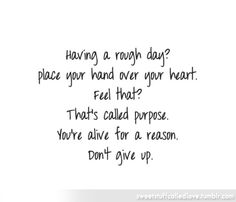 Having a rough day?  Place your hand over your heart.  Feel that?  That's called purpose.  You're alive for a reason.  Don't give up.   <3