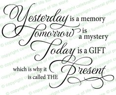 Yesterday is a memory. Tomorrow is a mystery. Today is a gift. Which is why it is called the present.