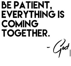 Im trying God..patience isnt one of my better virtue's but I'm learning